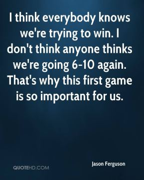 I think everybody knows we're trying to win. I don't think anyone thinks we're going 6-10 again. That's why this first game is so important for us.