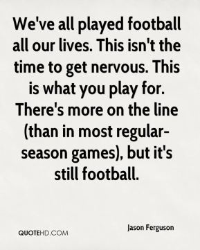 We've all played football all our lives. This isn't the time to get nervous. This is what you play for. There's more on the line (than in most regular-season games), but it's still football.