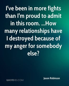 Jason Robinson  - I've been in more fights than I'm proud to admit in this room. ...How many relationships have I destroyed because of my anger for somebody else?