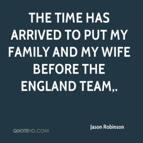 Jason Robinson  - The time has arrived to put my family and my wife before the England team.