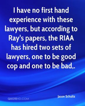 Jason Schultz  - I have no first hand experience with these lawyers, but according to Ray's papers, the RIAA has hired two sets of lawyers, one to be good cop and one to be bad.
