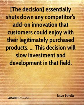 Jason Schultz  - [The decision] essentially shuts down any competitor's add-on innovation that customers could enjoy with their legitimately purchased products, ... This decision will slow investment and development in that field.