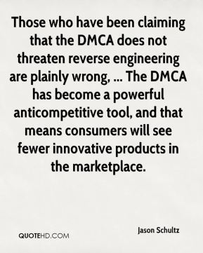 Those who have been claiming that the DMCA does not threaten reverse engineering are plainly wrong, ... The DMCA has become a powerful anticompetitive tool, and that means consumers will see fewer innovative products in the marketplace.