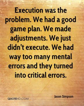Jason Simpson  - Execution was the problem. We had a good game plan. We made adjustments. We just didn't execute. We had way too many mental errors and they turned into critical errors.