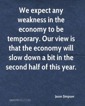 Jason Simpson  - We expect any weakness in the economy to be temporary. Our view is that the economy will slow down a bit in the second half of this year.