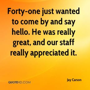 Jay Carson  - Forty-one just wanted to come by and say hello. He was really great, and our staff really appreciated it.