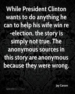 Jay Carson  - While President Clinton wants to do anything he can to help his wife win re-election, the story is simply not true. The anonymous sources in this story are anonymous because they were wrong.