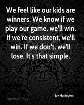 Jay Harrington  - We feel like our kids are winners. We know if we play our game, we'll win. If we're consistent, we'll win. If we don't, we'll lose. It's that simple.