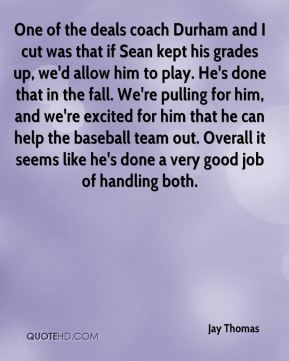 Jay Thomas  - One of the deals coach Durham and I cut was that if Sean kept his grades up, we'd allow him to play. He's done that in the fall. We're pulling for him, and we're excited for him that he can help the baseball team out. Overall it seems like he's done a very good job of handling both.