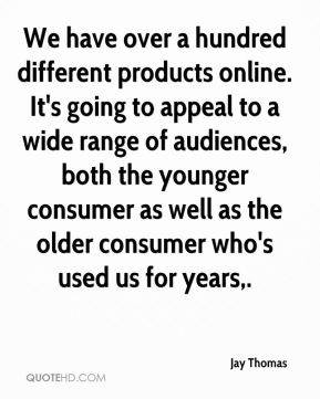 Jay Thomas  - We have over a hundred different products online. It's going to appeal to a wide range of audiences, both the younger consumer as well as the older consumer who's used us for years.