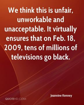 Jeannine Kenney  - We think this is unfair, unworkable and unacceptable. It virtually ensures that on Feb. 18, 2009, tens of millions of televisions go black.