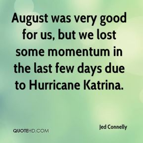August was very good for us, but we lost some momentum in the last few days due to Hurricane Katrina.