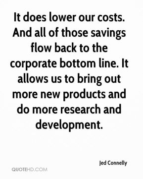 Jed Connelly  - It does lower our costs. And all of those savings flow back to the corporate bottom line. It allows us to bring out more new products and do more research and development.