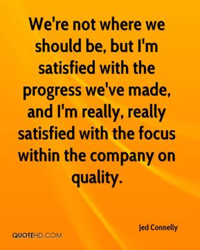 We're not where we should be, but I'm satisfied with the progress we've made, and I'm really, really satisfied with the focus within the company on quality.