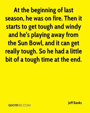 Jeff Banks  - At the beginning of last season, he was on fire. Then it starts to get tough and windy and he's playing away from the Sun Bowl, and it can get really tough. So he had a little bit of a tough time at the end.