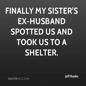 Finally my sister's ex-husband spotted us and took us to a shelter.