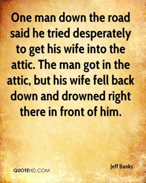 One man down the road said he tried desperately to get his wife into the attic. The man got in the attic, but his wife fell back down and drowned right there in front of him.