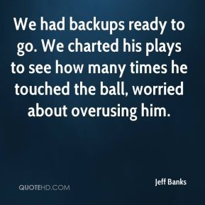 Jeff Banks  - We had backups ready to go. We charted his plays to see how many times he touched the ball, worried about overusing him.