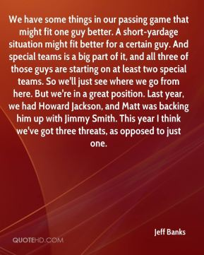 We have some things in our passing game that might fit one guy better. A short-yardage situation might fit better for a certain guy. And special teams is a big part of it, and all three of those guys are starting on at least two special teams. So we'll just see where we go from here. But we're in a great position. Last year, we had Howard Jackson, and Matt was backing him up with Jimmy Smith. This year I think we've got three threats, as opposed to just one.