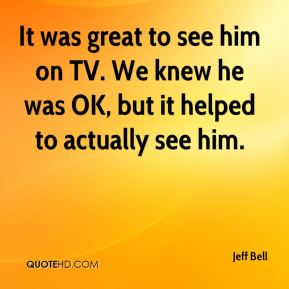 It was great to see him on TV. We knew he was OK, but it helped to actually see him.