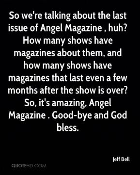 So we're talking about the last issue of Angel Magazine , huh? How many shows have magazines about them, and how many shows have magazines that last even a few months after the show is over? So, it's amazing, Angel Magazine . Good-bye and God bless.