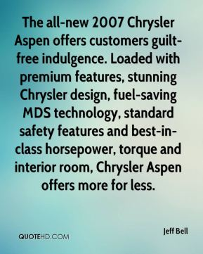 Jeff Bell  - The all-new 2007 Chrysler Aspen offers customers guilt-free indulgence. Loaded with premium features, stunning Chrysler design, fuel-saving MDS technology, standard safety features and best-in-class horsepower, torque and interior room, Chrysler Aspen offers more for less.