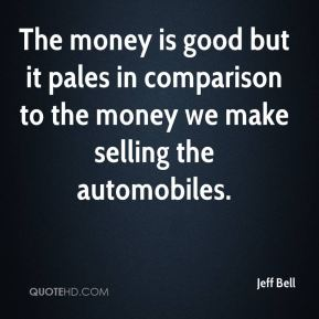The money is good but it pales in comparison to the money we make selling the automobiles.