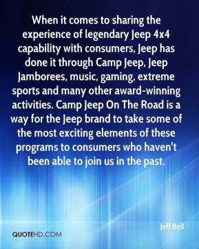 Jeff Bell  - When it comes to sharing the experience of legendary Jeep 4x4 capability with consumers, Jeep has done it through Camp Jeep, Jeep Jamborees, music, gaming, extreme sports and many other award-winning activities. Camp Jeep On The Road is a way for the Jeep brand to take some of the most exciting elements of these programs to consumers who haven't been able to join us in the past.