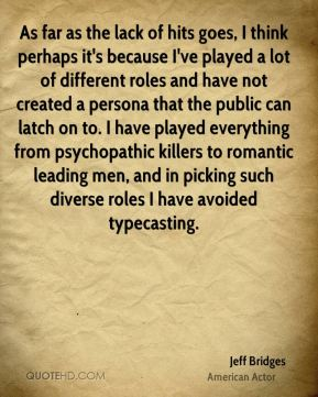 As far as the lack of hits goes, I think perhaps it's because I've played a lot of different roles and have not created a persona that the public can latch on to. I have played everything from psychopathic killers to romantic leading men, and in picking such diverse roles I have avoided typecasting.