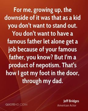 For me, growing up, the downside of it was that as a kid you don't want to stand out. You don't want to have a famous father let alone get a job because of your famous father, you know? But I'm a product of nepotism. That's how I got my foot in the door, through my dad.