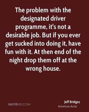 Jeff Bridges - The problem with the designated driver programme, it's not a desirable job. But if you ever get sucked into doing it, have fun with it. At then end of the night drop them off at the wrong house.