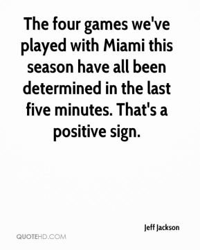 Jeff Jackson  - The four games we've played with Miami this season have all been determined in the last five minutes. That's a positive sign.
