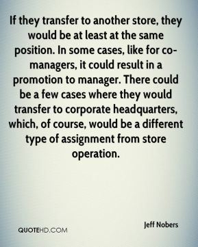 Jeff Nobers  - If they transfer to another store, they would be at least at the same position. In some cases, like for co-managers, it could result in a promotion to manager. There could be a few cases where they would transfer to corporate headquarters, which, of course, would be a different type of assignment from store operation.