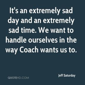 Jeff Saturday  - It's an extremely sad day and an extremely sad time. We want to handle ourselves in the way Coach wants us to.