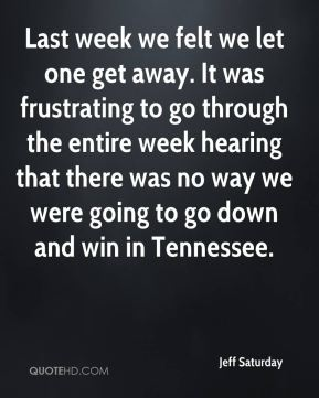 Jeff Saturday  - Last week we felt we let one get away. It was frustrating to go through the entire week hearing that there was no way we were going to go down and win in Tennessee.