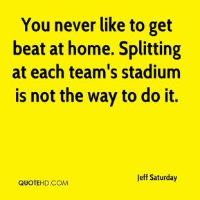 Jeff Saturday  - You never like to get beat at home. Splitting at each team's stadium is not the way to do it.