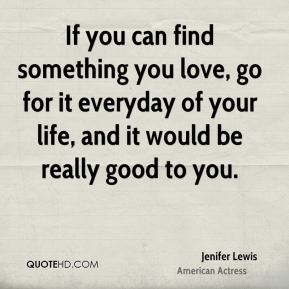 Jenifer Lewis - If you can find something you love, go for it everyday of your life, and it would be really good to you.