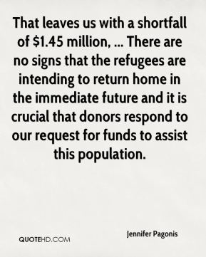 Jennifer Pagonis  - That leaves us with a shortfall of $1.45 million, ... There are no signs that the refugees are intending to return home in the immediate future and it is crucial that donors respond to our request for funds to assist this population.