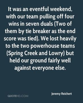 Jeremy Reichert  - It was an eventful weekend, with our team pulling off four wins in seven duals (Two of them by tie breaker as the end score was tied). We lost heavily to the two powerhouse teams (Spring Creek and Lowry) but held our ground fairly well against everyone else.