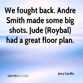 Jerry Carrillo  - We fought back. Andre Smith made some big shots. Jude (Roybal) had a great floor plan.