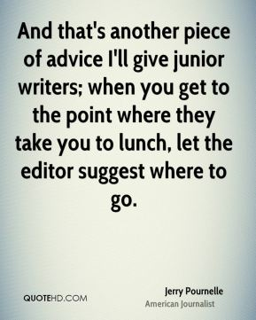 Jerry Pournelle - And that's another piece of advice I'll give junior writers; when you get to the point where they take you to lunch, let the editor suggest where to go.