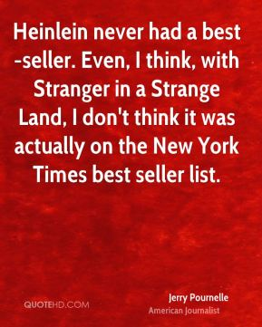 Jerry Pournelle - Heinlein never had a best-seller. Even, I think, with Stranger in a Strange Land, I don't think it was actually on the New York Times best seller list.