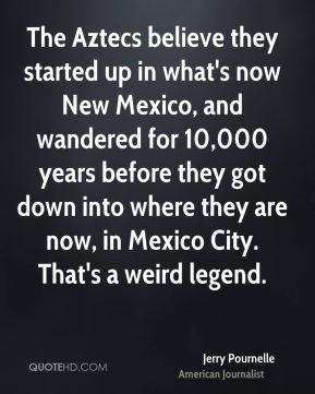 Jerry Pournelle - The Aztecs believe they started up in what's now New Mexico, and wandered for 10,000 years before they got down into where they are now, in Mexico City. That's a weird legend.