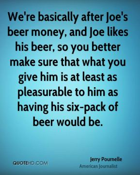 Jerry Pournelle - We're basically after Joe's beer money, and Joe likes his beer, so you better make sure that what you give him is at least as pleasurable to him as having his six-pack of beer would be.