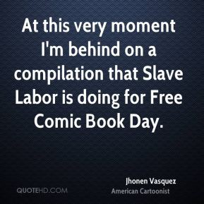 At this very moment I'm behind on a compilation that Slave Labor is doing for Free Comic Book Day.