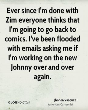 Jhonen Vasquez - Ever since I'm done with Zim everyone thinks that I'm going to go back to comics. I've been flooded with emails asking me if I'm working on the new Johnny over and over again.
