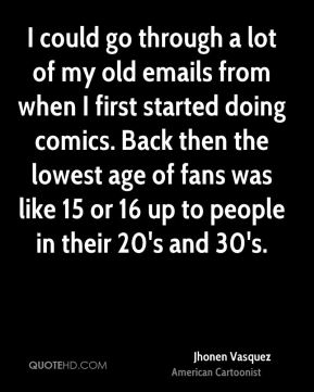 Jhonen Vasquez - I could go through a lot of my old emails from when I first started doing comics. Back then the lowest age of fans was like 15 or 16 up to people in their 20's and 30's.
