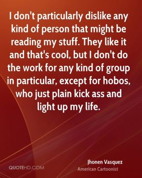I don't particularly dislike any kind of person that might be reading my stuff. They like it and that's cool, but I don't do the work for any kind of group in particular, except for hobos, who just plain kick ass and light up my life.