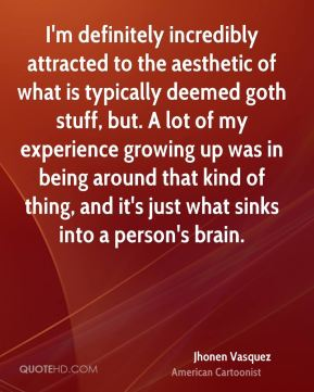 I'm definitely incredibly attracted to the aesthetic of what is typically deemed goth stuff, but. A lot of my experience growing up was in being around that kind of thing, and it's just what sinks into a person's brain.