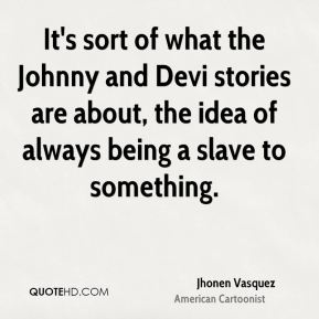 Jhonen Vasquez - It's sort of what the Johnny and Devi stories are about, the idea of always being a slave to something.